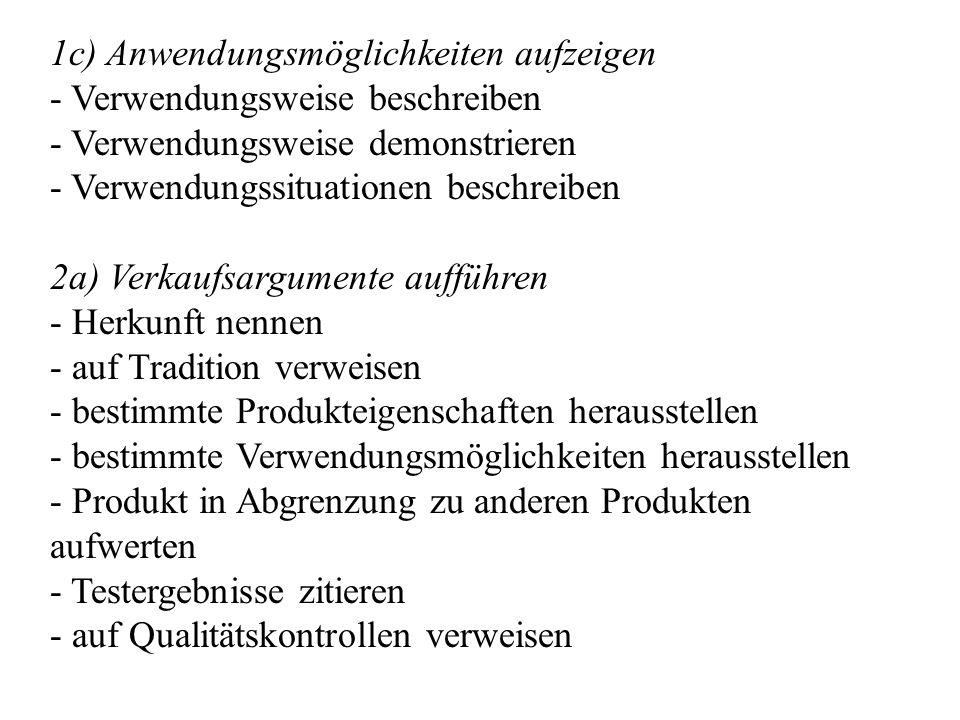 1c) Anwendungsmöglichkeiten aufzeigen - Verwendungsweise beschreiben - Verwendungsweise demonstrieren - Verwendungssituationen beschreiben 2a) Verkaufsargumente aufführen - Herkunft nennen - auf Tradition verweisen - bestimmte Produkteigenschaften herausstellen - bestimmte Verwendungsmöglichkeiten herausstellen - Produkt in Abgrenzung zu anderen Produkten aufwerten - Testergebnisse zitieren - auf Qualitätskontrollen verweisen