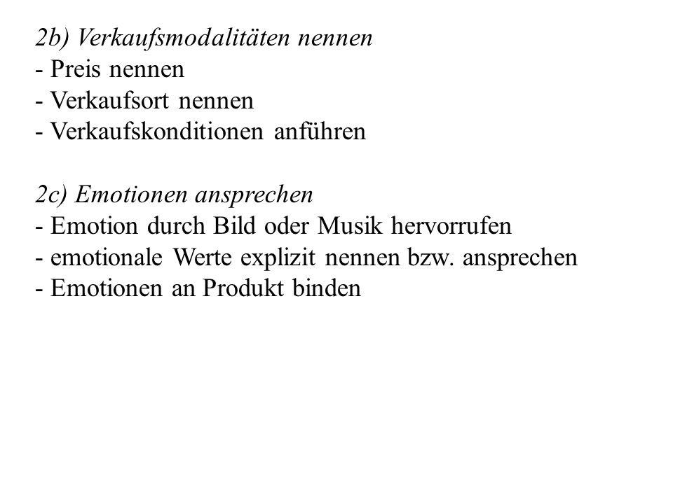 2b) Verkaufsmodalitäten nennen - Preis nennen - Verkaufsort nennen - Verkaufskonditionen anführen 2c) Emotionen ansprechen - Emotion durch Bild oder Musik hervorrufen - emotionale Werte explizit nennen bzw.