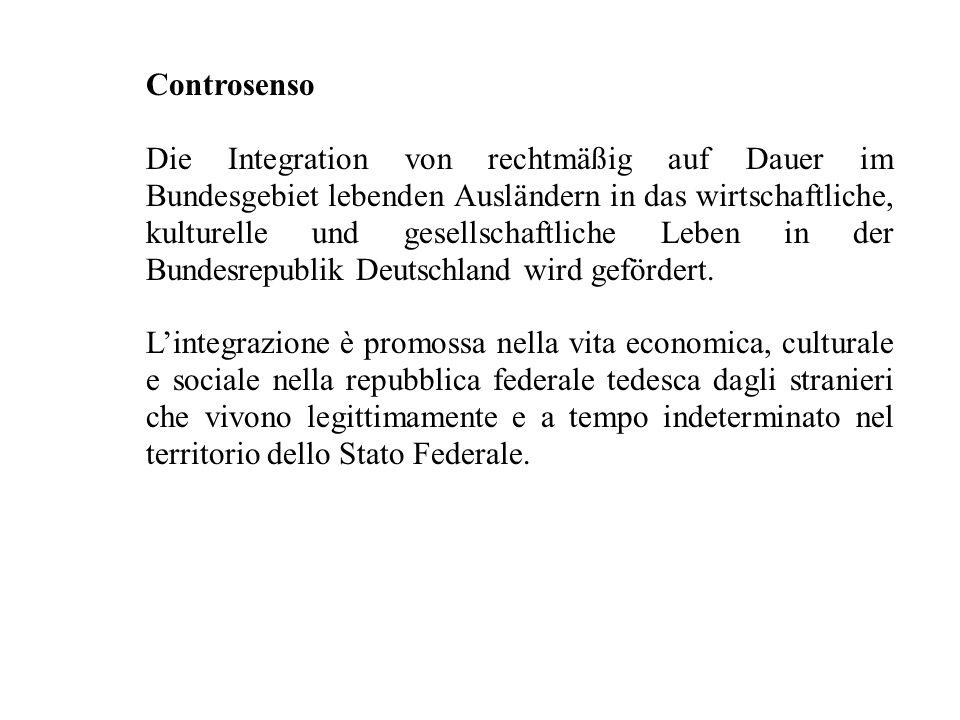 Controsenso Die Integration von rechtmäßig auf Dauer im Bundesgebiet lebenden Ausländern in das wirtschaftliche, kulturelle und gesellschaftliche Leben in der Bundesrepublik Deutschland wird gefördert.