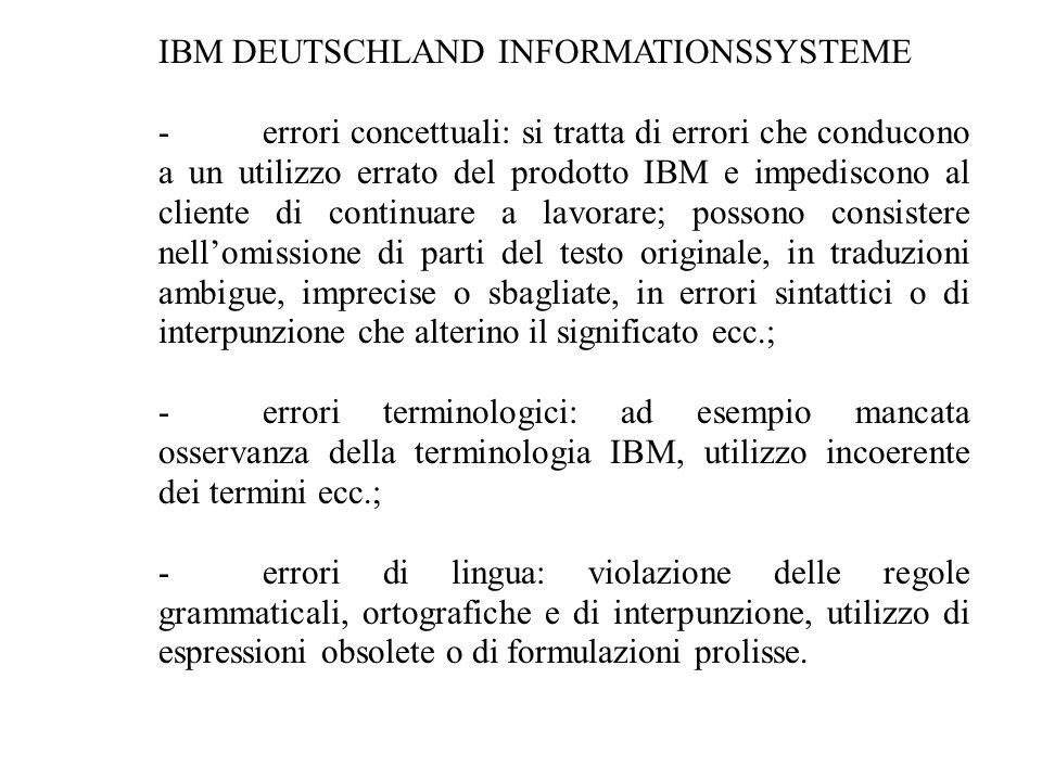IBM DEUTSCHLAND INFORMATIONSSYSTEME -errori concettuali: si tratta di errori che conducono a un utilizzo errato del prodotto IBM e impediscono al cliente di continuare a lavorare; possono consistere nell'omissione di parti del testo originale, in traduzioni ambigue, imprecise o sbagliate, in errori sintattici o di interpunzione che alterino il significato ecc.; -errori terminologici: ad esempio mancata osservanza della terminologia IBM, utilizzo incoerente dei termini ecc.; -errori di lingua: violazione delle regole grammaticali, ortografiche e di interpunzione, utilizzo di espressioni obsolete o di formulazioni prolisse.