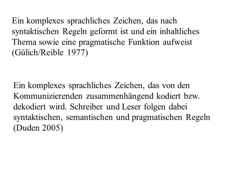 Ein komplexes sprachliches Zeichen, das nach syntaktischen Regeln geformt ist und ein inhaltliches Thema sowie eine pragmatische Funktion aufweist (Gülich/Reible 1977) Ein komplexes sprachliches Zeichen, das von den Kommunizierenden zusammenhängend kodiert bzw.