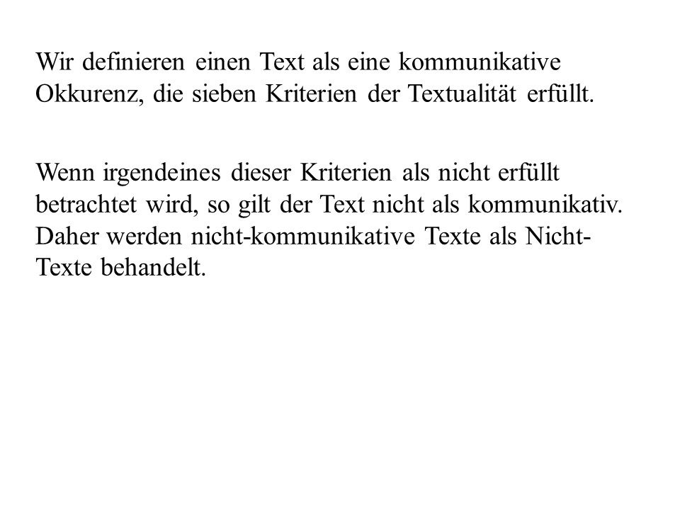 Wir definieren einen Text als eine kommunikative Okkurenz, die sieben Kriterien der Textualität erfüllt. Wenn irgendeines dieser Kriterien als nicht e