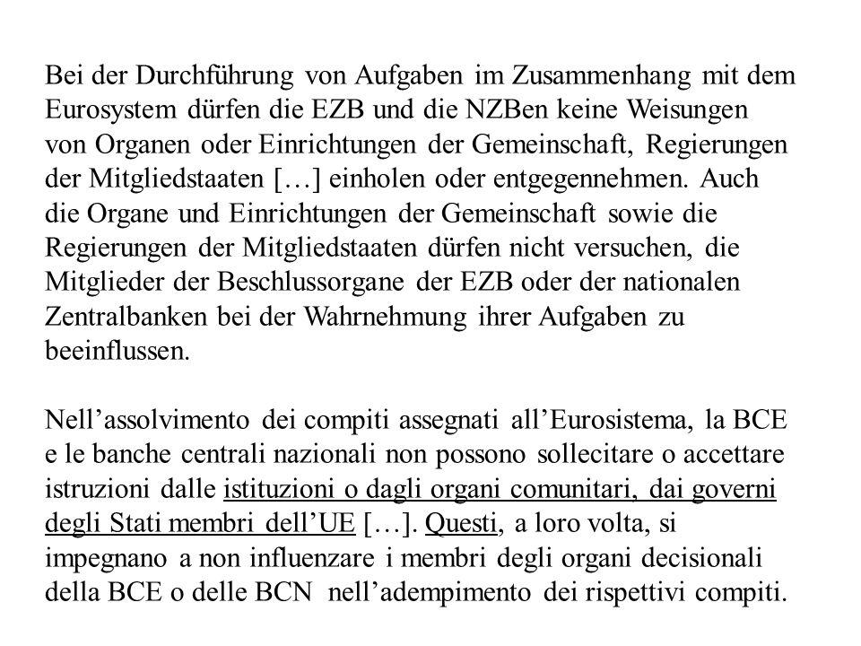 Bei der Durchführung von Aufgaben im Zusammenhang mit dem Eurosystem dürfen die EZB und die NZBen keine Weisungen von Organen oder Einrichtungen der Gemeinschaft, Regierungen der Mitgliedstaaten […] einholen oder entgegennehmen.