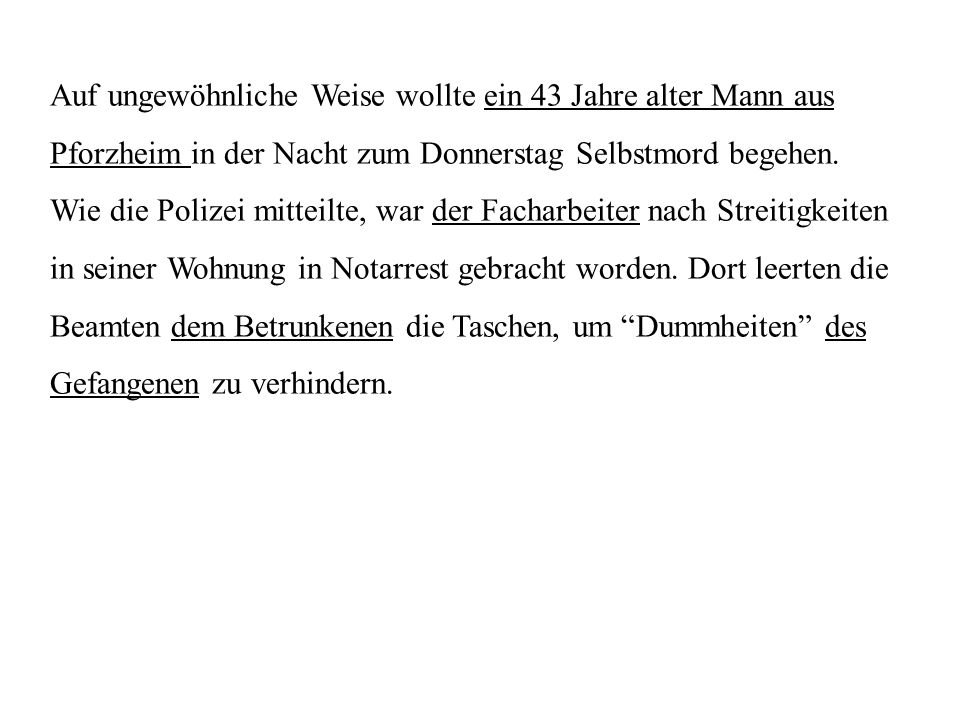 Auf ungewöhnliche Weise wollte ein 43 Jahre alter Mann aus Pforzheim in der Nacht zum Donnerstag Selbstmord begehen. Wie die Polizei mitteilte, war de