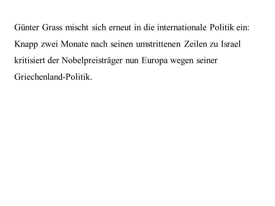 Günter Grass mischt sich erneut in die internationale Politik ein: Knapp zwei Monate nach seinen umstrittenen Zeilen zu Israel kritisiert der Nobelpreisträger nun Europa wegen seiner Griechenland-Politik.