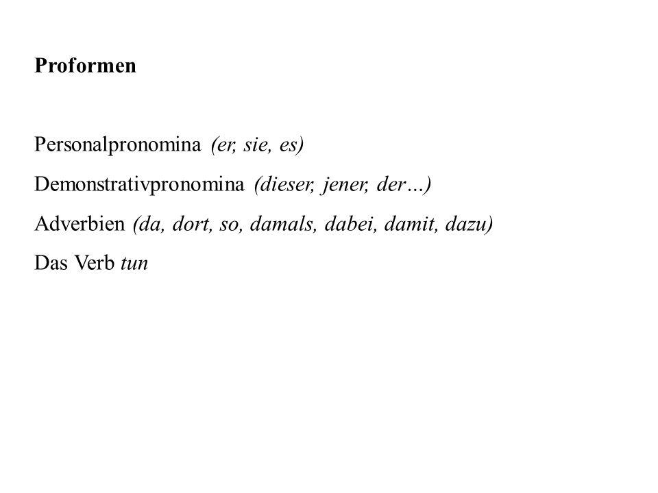 Proformen Personalpronomina (er, sie, es) Demonstrativpronomina (dieser, jener, der…) Adverbien (da, dort, so, damals, dabei, damit, dazu) Das Verb tu