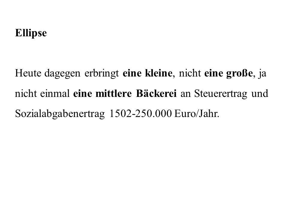 Ellipse Heute dagegen erbringt eine kleine, nicht eine große, ja nicht einmal eine mittlere Bäckerei an Steuerertrag und Sozialabgabenertrag 1502-250.000 Euro/Jahr.