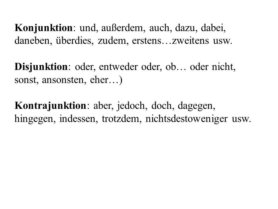 Konjunktion: und, außerdem, auch, dazu, dabei, daneben, überdies, zudem, erstens…zweitens usw. Disjunktion: oder, entweder oder, ob… oder nicht, sonst