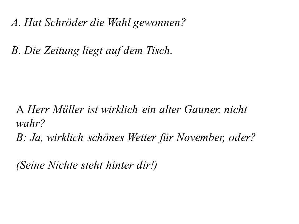 A. Hat Schröder die Wahl gewonnen? B. Die Zeitung liegt auf dem Tisch. A Herr Müller ist wirklich ein alter Gauner, nicht wahr? B: Ja, wirklich schöne