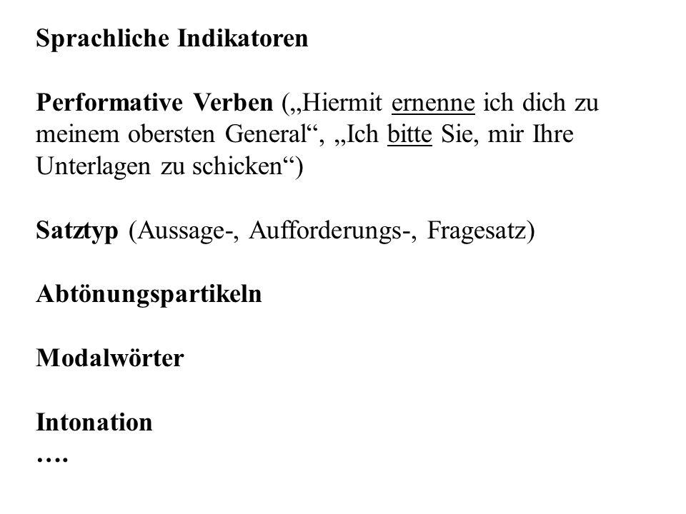 """Sprachliche Indikatoren Performative Verben (""""Hiermit ernenne ich dich zu meinem obersten General , """"Ich bitte Sie, mir Ihre Unterlagen zu schicken ) Satztyp (Aussage-, Aufforderungs-, Fragesatz) Abtönungspartikeln Modalwörter Intonation …."""
