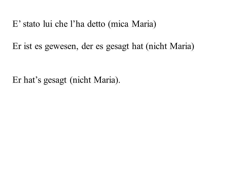 E' stato lui che l'ha detto (mica Maria) Er ist es gewesen, der es gesagt hat (nicht Maria) Er hat's gesagt (nicht Maria).