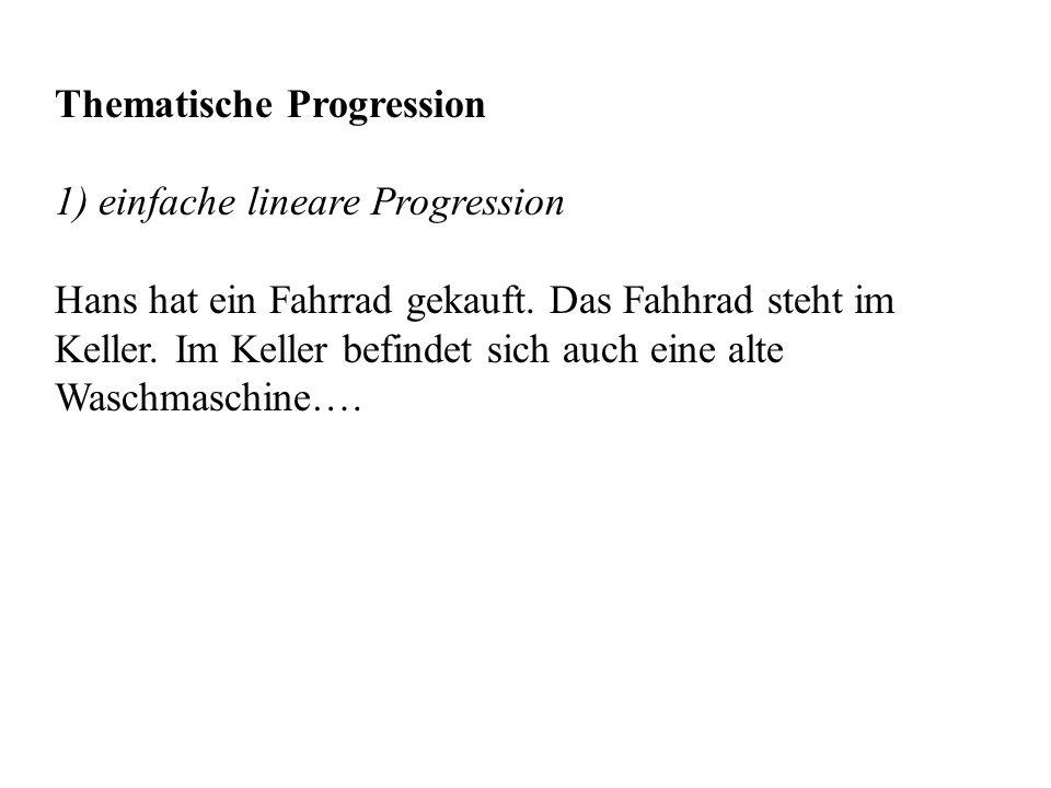 Thematische Progression 1) einfache lineare Progression Hans hat ein Fahrrad gekauft. Das Fahhrad steht im Keller. Im Keller befindet sich auch eine a