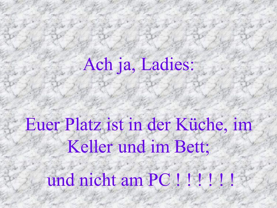Ach ja, Ladies: Euer Platz ist in der Küche, im Keller und im Bett; und nicht am PC ! ! ! ! ! !
