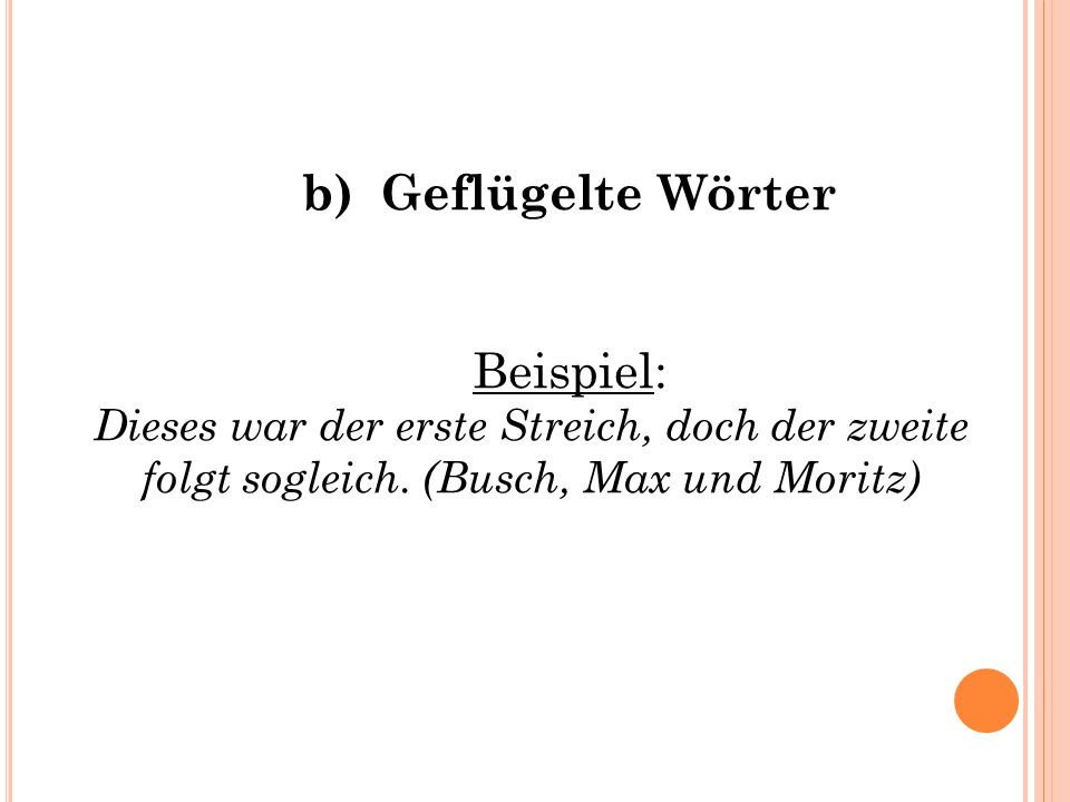 b) Geflügelte Wörter Beispiel: Dieses war der erste Streich, doch der zweite folgt sogleich.