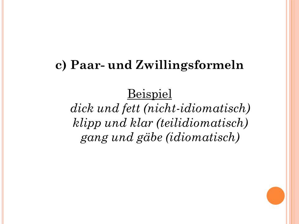 c) Paar- und Zwillingsformeln Beispiel dick und fett (nicht-idiomatisch) klipp und klar (teilidiomatisch) gang und gäbe (idiomatisch)