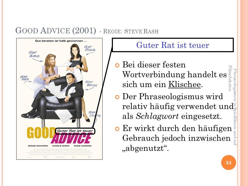 Phraseologismen in Spielfilmen und auf Filmplakaten 34 G OOD A DVICE (2001) - R EGIE : S TEVE R ASH Bei dieser festen Wortverbindung handelt es sich um ein Klischee.