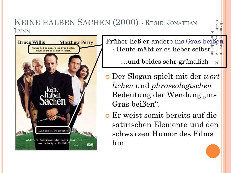 """Phraseologismen in Spielfilmen und auf Filmplakaten 35 K EINE HALBEN S ACHEN (2000) - R EGIE : J ONATHAN L YNN Der Slogan spielt mit der wört- lichen und phraseologischen Bedeutung der Wendung """"ins Gras beißen ."""