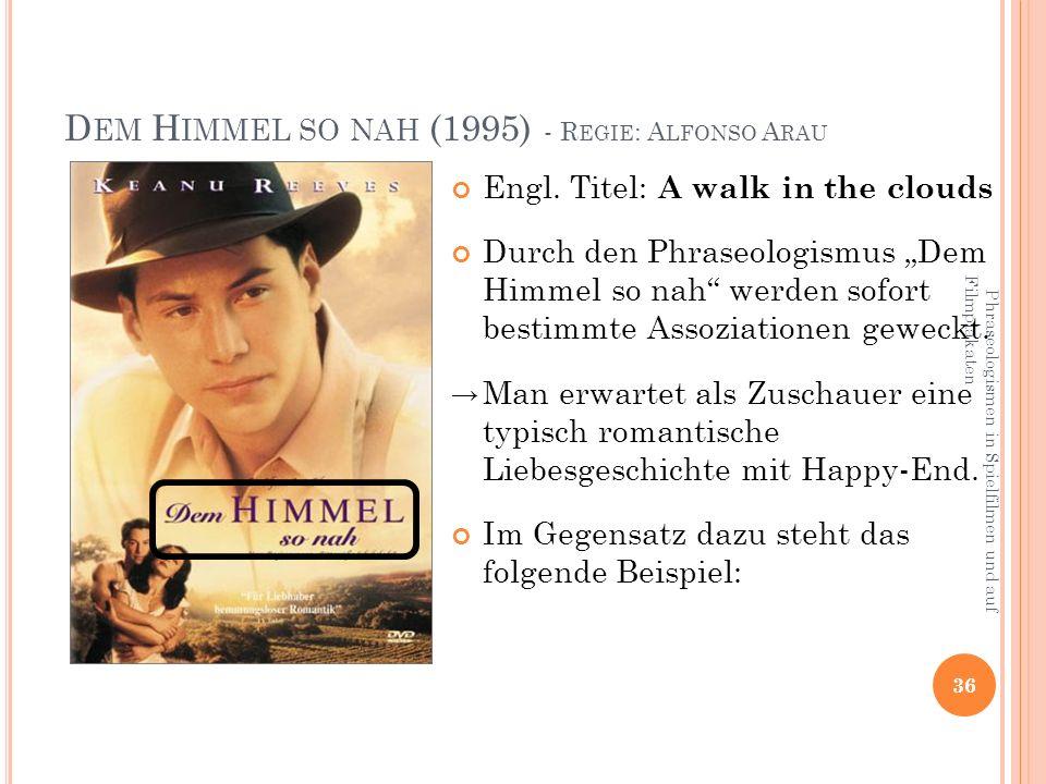 Phraseologismen in Spielfilmen und auf Filmplakaten 36 D EM H IMMEL SO NAH (1995) - R EGIE : A LFONSO A RAU Engl.