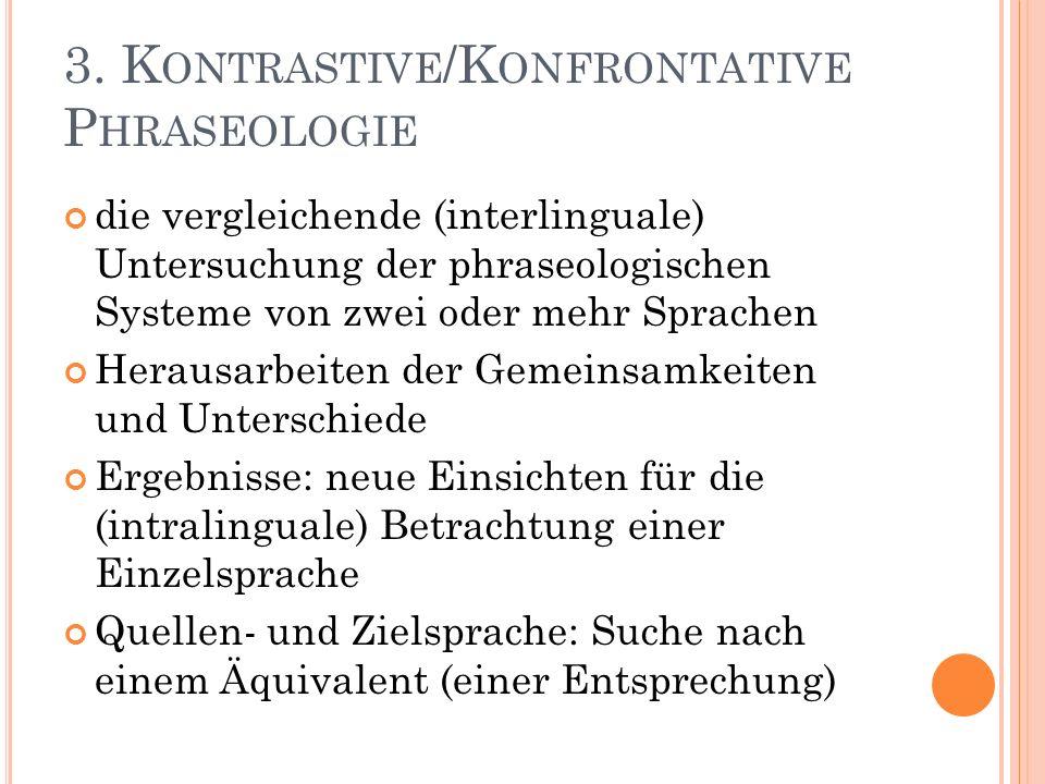 3. K ONTRASTIVE /K ONFRONTATIVE P HRASEOLOGIE die vergleichende (interlinguale) Untersuchung der phraseologischen Systeme von zwei oder mehr Sprachen