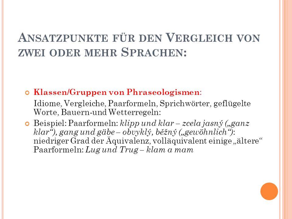 """A NSATZPUNKTE FÜR DEN V ERGLEICH VON ZWEI ODER MEHR S PRACHEN : Klassen/Gruppen von Phraseologismen : Idiome, Vergleiche, Paarformeln, Sprichwörter, geflügelte Worte, Bauern-und Wetterregeln: Beispiel: Paarformeln: klipp und klar – zcela jasný (""""ganz klar ), gang und gäbe – obvyklý, běžný (""""gewöhnlich ) : niedriger Grad der Äquivalenz, volläquivalent einige """"ältere Paarformeln: Lug und Trug – klam a mam"""