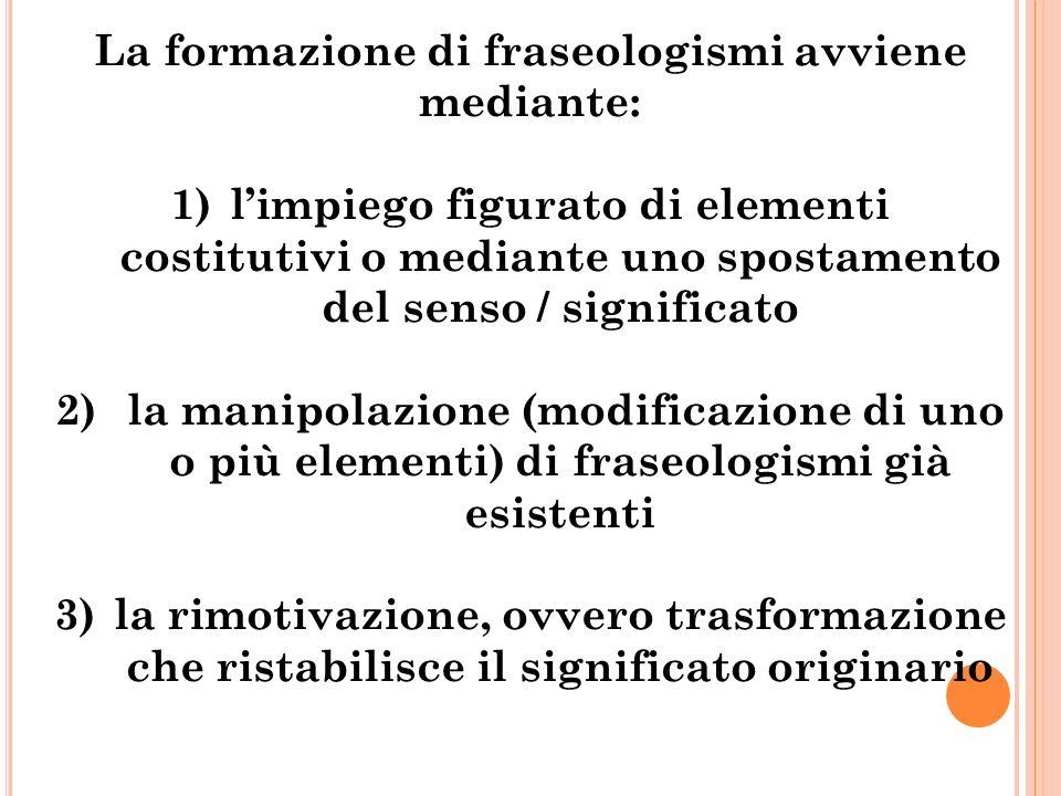 La formazione di fraseologismi avviene mediante: 1)l'impiego figurato di elementi costitutivi o mediante uno spostamento del senso / significato 2) la manipolazione (modificazione di uno o più elementi) di fraseologismi già esistenti 3)la rimotivazione, ovvero trasformazione che ristabilisce il significato originario