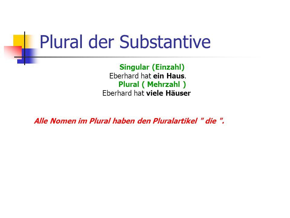 Plural der Substantive Singular (Einzahl) Eberhard hat ein Haus. Plural ( Mehrzahl ) Eberhard hat viele Häuser Alle Nomen im Plural haben den Pluralar