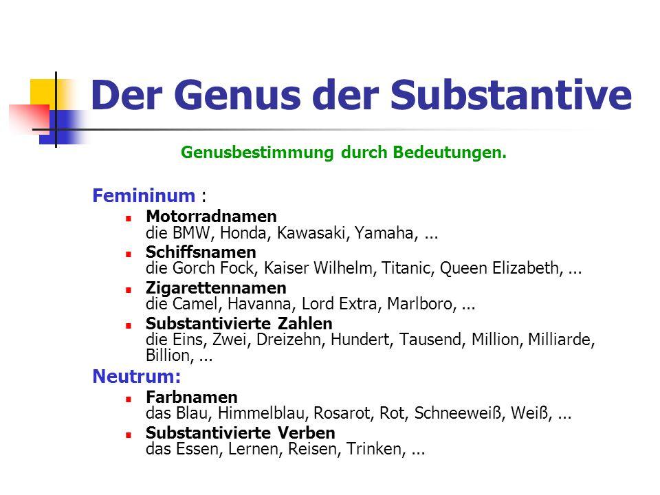 Femininum : Motorradnamen die BMW, Honda, Kawasaki, Yamaha,... Schiffsnamen die Gorch Fock, Kaiser Wilhelm, Titanic, Queen Elizabeth,... Zigarettennam