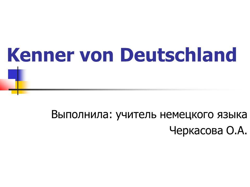 Kenner von Deutschland Выполнила: учитель немецкого языка Черкасова О.А.