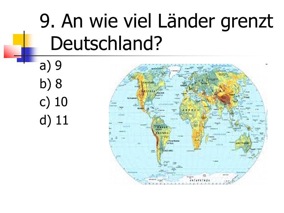 9. An wie viel Länder grenzt Deutschland a) 9 b) 8 c) 10 d) 11