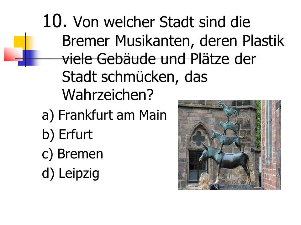 10. Von welcher Stadt sind die Bremer Musikanten, deren Plastik viele Gebäude und Plätze der Stadt schmücken, das Wahrzeichen? a) Frankfurt am Main b)