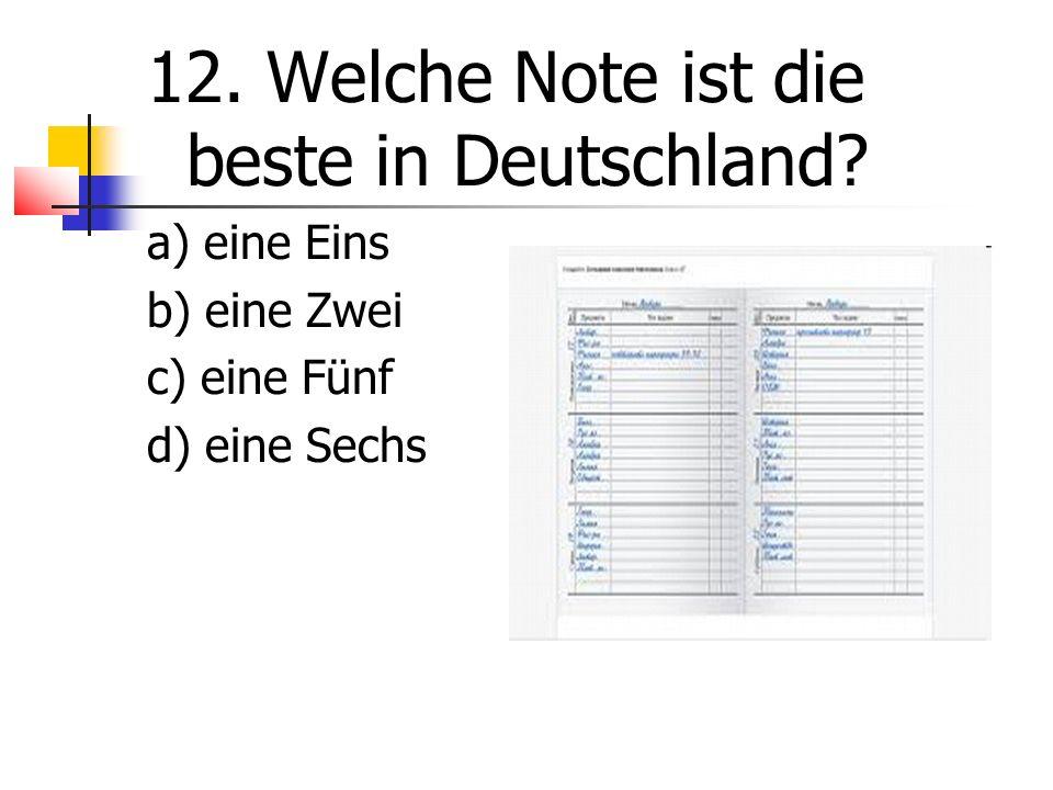 12. Welche Note ist die beste in Deutschland a) eine Eins b) eine Zwei c) eine Fünf d) eine Sechs