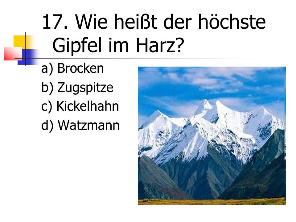 17. Wie heißt der höchste Gipfel im Harz a) Brocken b) Zugspitze c) Kickelhahn d) Watzmann