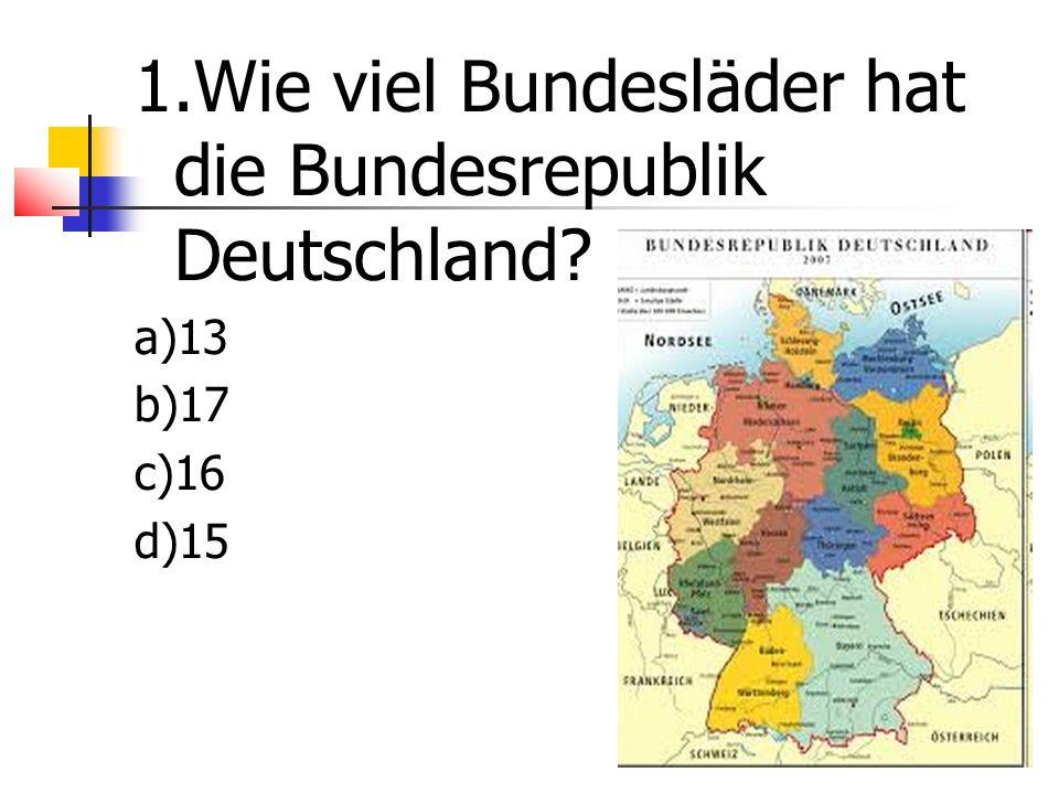 1.Wie viel Bundesläder hat die Bundesrepublik Deutschland a)13 b)17 c)16 d)15