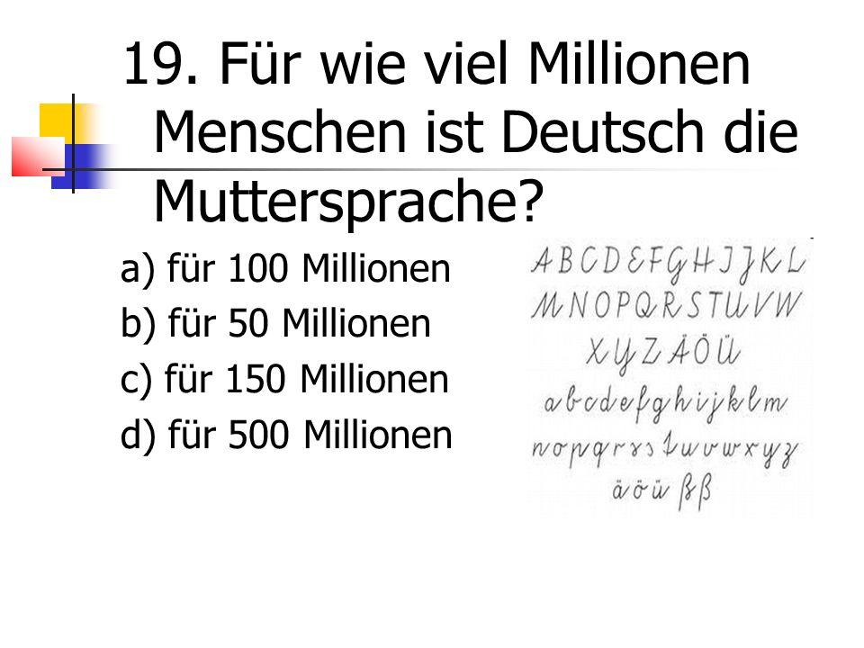 19. Für wie viel Millionen Menschen ist Deutsch die Muttersprache.