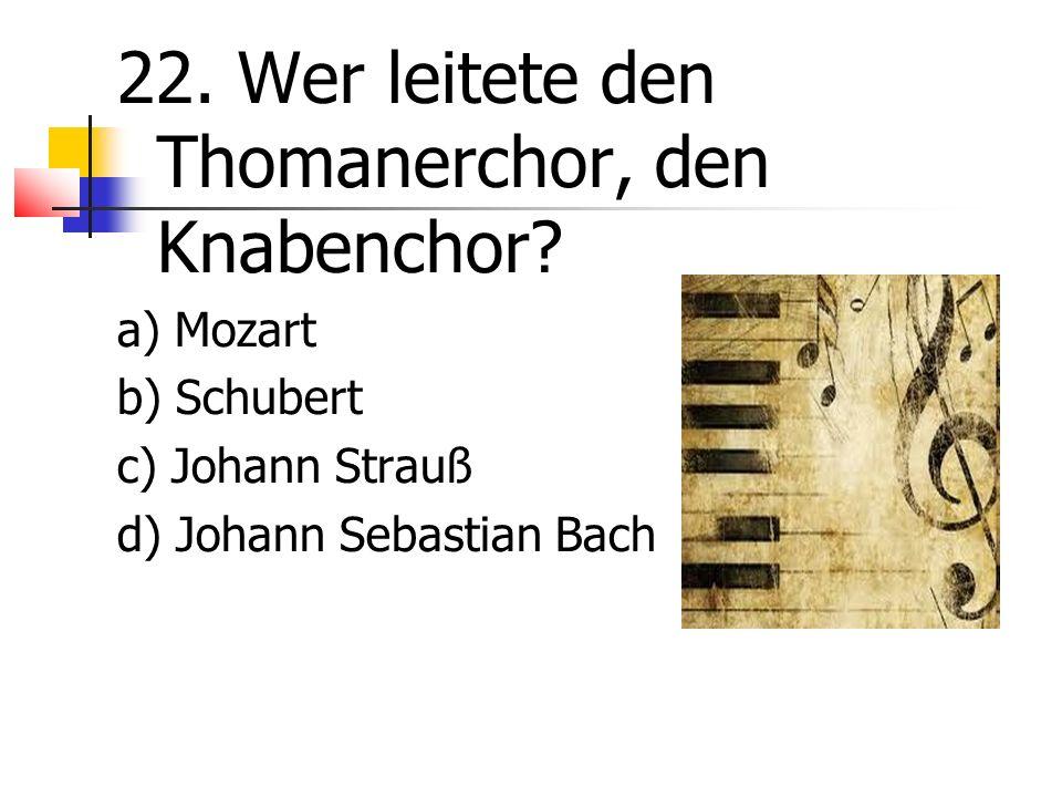 22. Wer leitete den Thomanerchor, den Knabenchor.