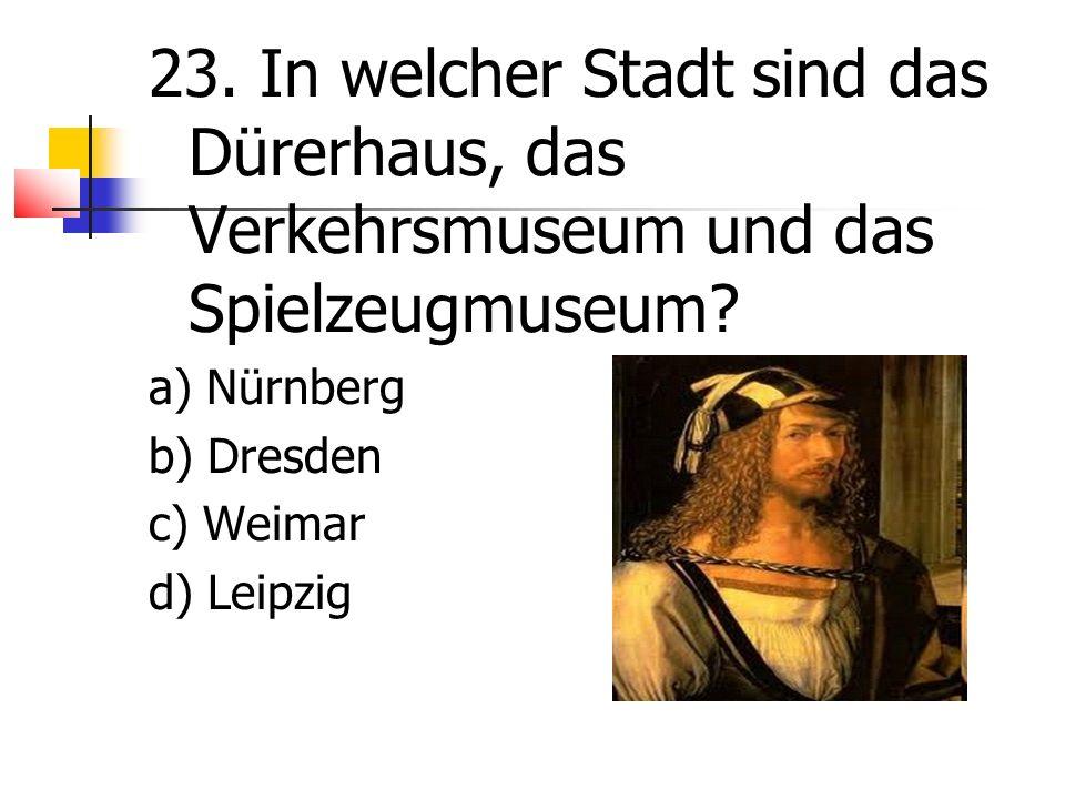 23. In welcher Stadt sind das Dürerhaus, das Verkehrsmuseum und das Spielzeugmuseum.