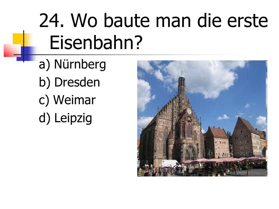 24. Wo baute man die erste Eisenbahn a) Nürnberg b) Dresden c) Weimar d) Leipzig