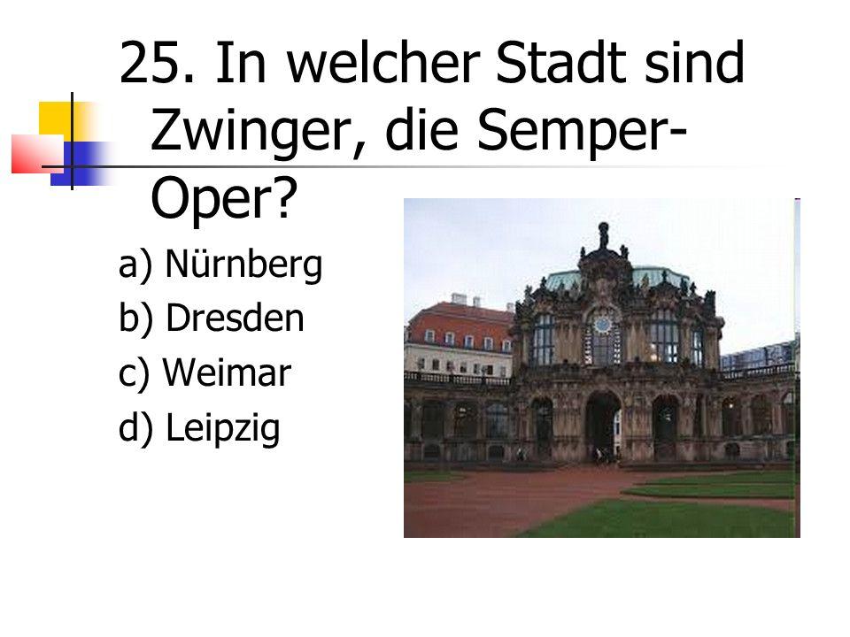 25. In welcher Stadt sind Zwinger, die Semper- Oper a) Nürnberg b) Dresden c) Weimar d) Leipzig