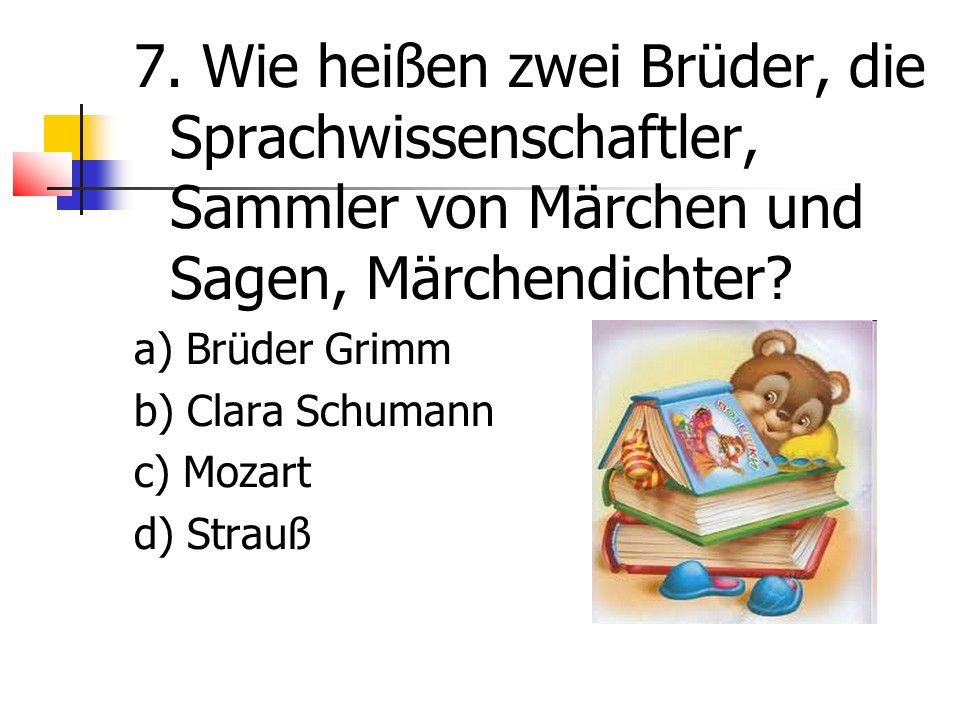 7. Wie heißen zwei Brüder, die Sprachwissenschaftler, Sammler von Märchen und Sagen, Märchendichter? a) Brüder Grimm b) Clara Schumann c) Mozart d) St