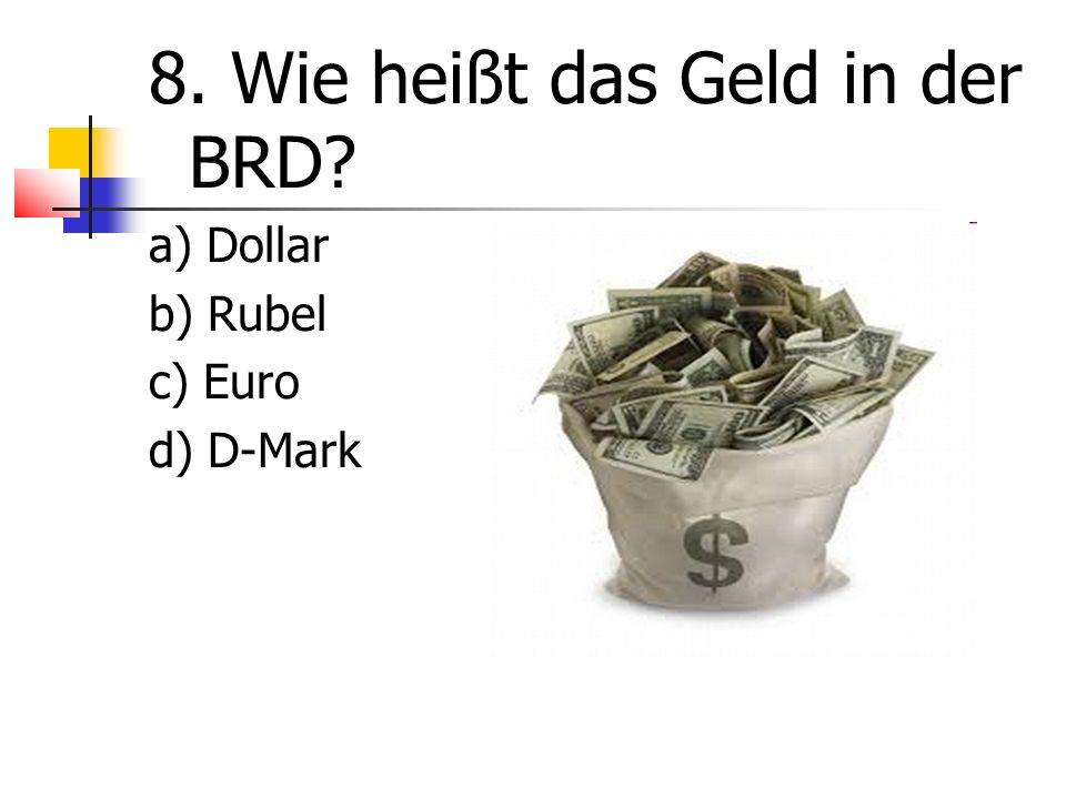 8. Wie heißt das Geld in der BRD a) Dollar b) Rubel c) Euro d) D-Mark