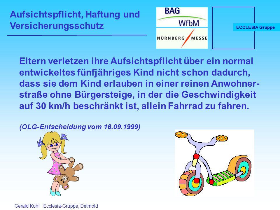 Aufsichtspflicht, Haftung und Versicherungsschutz ECCLESIA Gruppe Gerald Kohl Ecclesia-Gruppe, Detmold Eltern verletzen ihre Aufsichtspflicht über ein normal entwickeltes fünfjähriges Kind nicht schon dadurch, dass sie dem Kind erlauben in einer reinen Anwohner- straße ohne Bürgersteige, in der die Geschwindigkeit auf 30 km/h beschränkt ist, allein Fahrrad zu fahren.