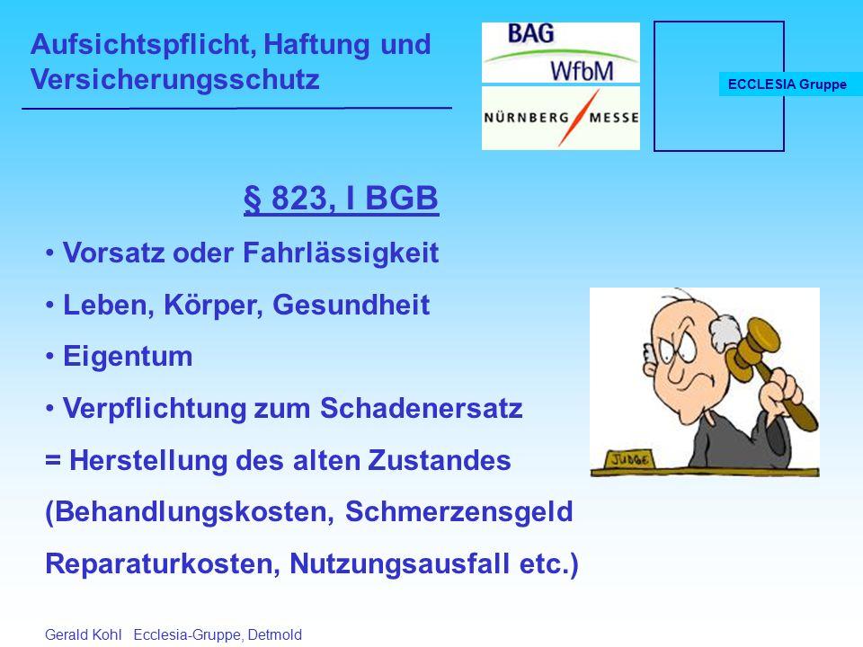 Aufsichtspflicht, Haftung und Versicherungsschutz ECCLESIA Gruppe Gerald Kohl Ecclesia-Gruppe, Detmold Haftung des Aufsichtspflichtigen (§ 832 BGB) Verpflichtung zum Schadenersatz wer Kraft Gesetzes oder Vertrages zur Führung der Aufsicht verpflichtet ist, z.B.
