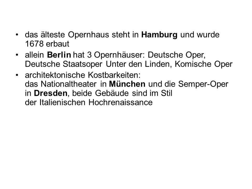 das älteste Opernhaus steht in Hamburg und wurde 1678 erbaut allein Berlin hat 3 Opernhäuser: Deutsche Oper, Deutsche Staatsoper Unter den Linden, Komische Oper architektonische Kostbarkeiten: das Nationaltheater in München und die Semper-Oper in Dresden, beide Gebäude sind im Stil der Italienischen Hochrenaissance