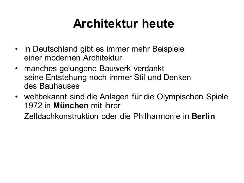 Architektur heute in Deutschland gibt es immer mehr Beispiele einer modernen Architektur manches gelungene Bauwerk verdankt seine Entstehung noch immer Stil und Denken des Bauhauses weltbekannt sind die Anlagen für die Olympischen Spiele 1972 in München mit ihrer Zeltdachkonstruktion oder die Philharmonie in Berlin