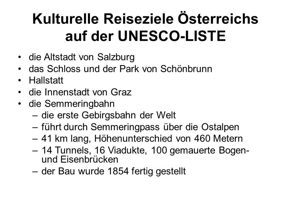 Kulturelle Reiseziele Österreichs auf der UNESCO-LISTE die Altstadt von Salzburg das Schloss und der Park von Schönbrunn Hallstatt die Innenstadt von Graz die Semmeringbahn –die erste Gebirgsbahn der Welt –führt durch Semmeringpass über die Ostalpen –41 km lang, Höhenunterschied von 460 Metern –14 Tunnels, 16 Viadukte, 100 gemauerte Bogen- und Eisenbrücken –der Bau wurde 1854 fertig gestellt