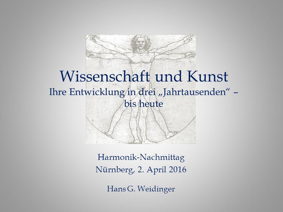 """Wissenschaft und Kunst Ihre Entwicklung in drei """"Jahrtausenden"""" – bis heute Harmonik-Nachmittag Nürnberg, 2. April 2016 Hans G. Weidinger"""