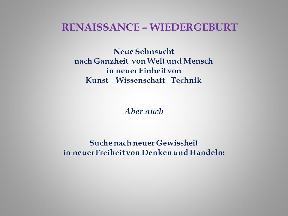 RENAISSANCE – WIEDERGEBURT Neue Sehnsucht nach Ganzheit von Welt und Mensch in neuer Einheit von Kunst – Wissenschaft - Technik Aber auch Suche nach n