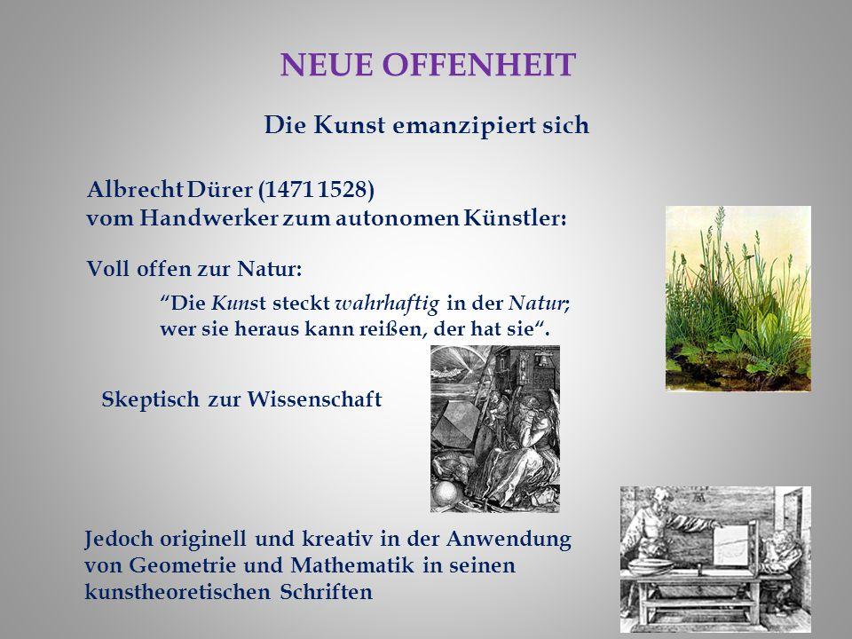 NEUE OFFENHEIT Die Kunst emanzipiert sich Albrecht Dürer (1471 1528) vom Handwerker zum autonomen Künstler: Die Kuns t steckt wahrhaftig in der Natur ; wer sie heraus kann reißen, der hat sie .
