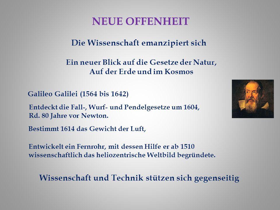NEUE OFFENHEIT Die Wissenschaft emanzipiert sich Ein neuer Blick auf die Gesetze der Natur, Auf der Erde und im Kosmos Galileo Galilei (1564 bis 1642) Entdeckt die Fall-, Wurf- und Pendelgesetze um 1604, Rd.