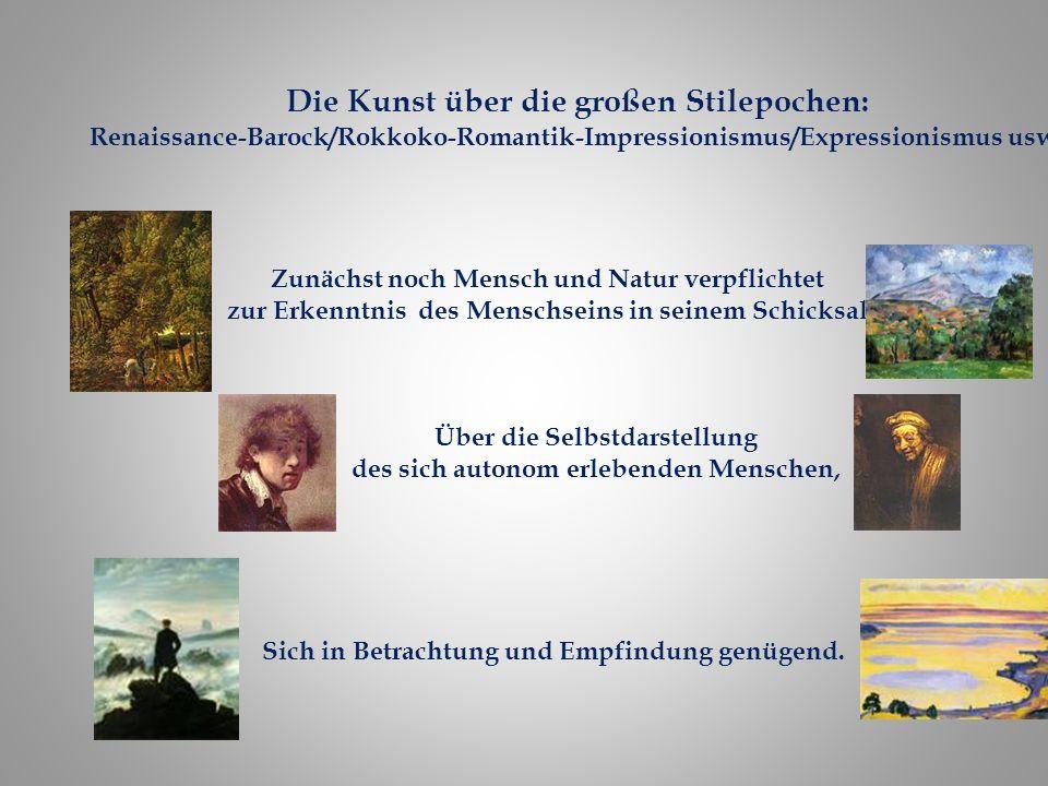 Die Kunst über die großen Stilepochen: Renaissance-Barock/Rokkoko-Romantik-Impressionismus/Expressionismus usw. Zunächst noch Mensch und Natur verpfli
